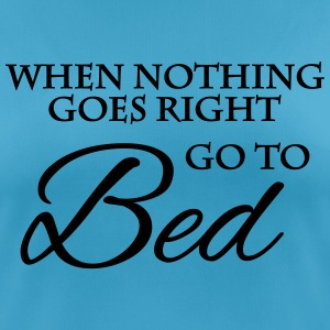 When nothing goes right go to bed T-Shirts - Frauen T-Shirt atmungsaktiv