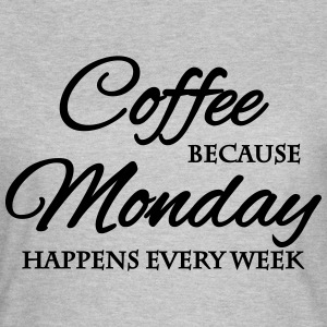 Coffee because monday happens every week T-skjorter - T-skjorte for kvinner