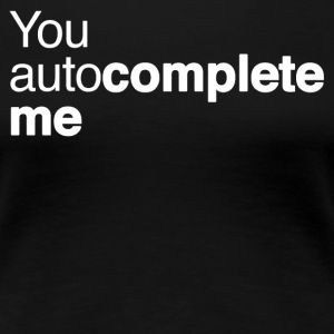 You autocomplete me T-Shirts - Women's Premium T-Shirt