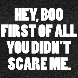 Hey boo first of all you didn't scare me T-Shirts - Women's Premium T-Shirt