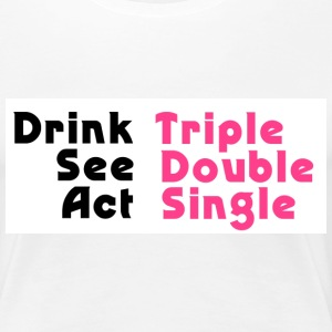 Drink Triple, See Double, Act Single - Women's Premium T-Shirt