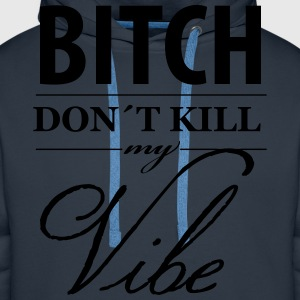 Bitch don´t Kill my Vibe - Männer Premium Hoodie