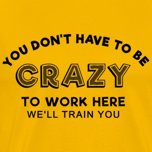 Sprd Crazy to work here 1 T-Shirts - Men's Premium T-Shirt