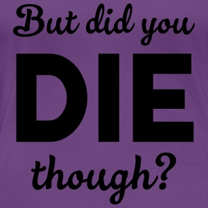 But did you die? Tops - Women's Premium T-Shirt