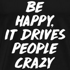 Be Happy it Drives People Crazy Ropa deportiva - Camiseta premium hombre
