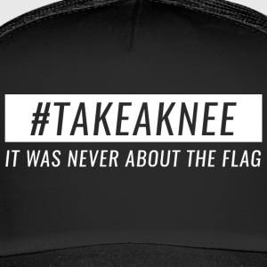 Take A Knee I Am With Kap Shirt Never About Flag 3 - Trucker Cap