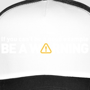 If You Cant Be A Good Example,Be A Warning! - Trucker Cap