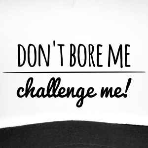 don't bore me, challenge me! - Trucker Cap