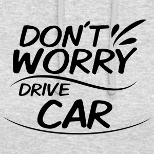 Don't Worry - Drive Car - Unisex Hoodie