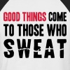 Good Things Come to Those Who Sweat - Men's Baseball T-Shirt