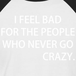 I FEEL BAD FOR THE PEOPLE WHO NEVER GO CRAZY - Männer Baseball-T-Shirt