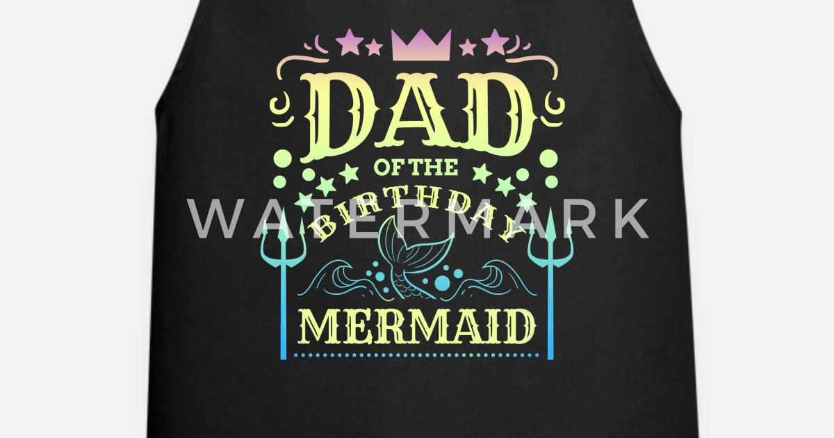 8fd3fc43 Dad of the Birthday Girl graphic - Mermaid Bday Apron | Spreadshirt
