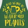 i just want to water my plants - Cooking Apron