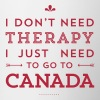 I don't need Therapy, I just need to go to Canada - Tasse zweifarbig