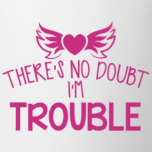 There's no DOUBT I'm TROUBLE!