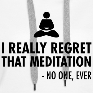 I really regret that meditation - no one, ever