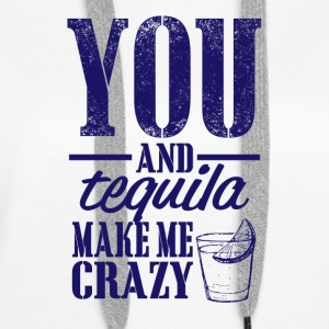 You and tequila make me crazy - Women's Premium Hoodie
