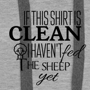 If this shirt is clean I have not fed the sheep yet - Women's Premium Hoodie