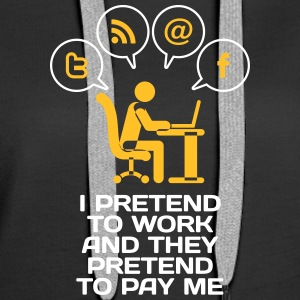 I Pretend To Work And They Pretend To Pay Me. - Women's Premium Hoodie