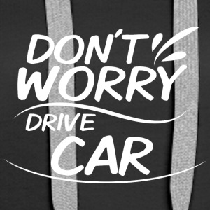 Don't Worry - Drive Car - Women's Premium Hoodie