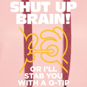 Shut Up Brain Or I Will Stab You With A Q-tip! - Women's Premium Hoodie