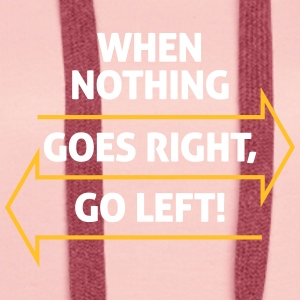 If Nothing Goes So Right, Go Left! - Women's Premium Hoodie