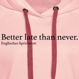 Better late than never. - Frauen Premium Hoodie