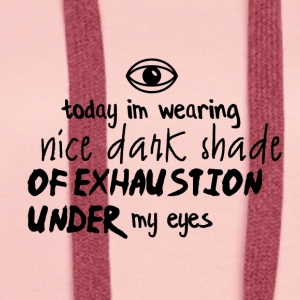 I am wearing a nice dark shade of exhaustion - Women's Premium Hoodie