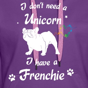 I do not need a Unicorn - I have a Frenchie - Women's Premium Hoodie