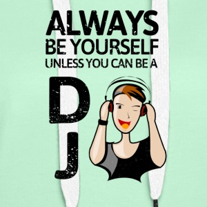 Always be youself unless you can be a DJ! - Women's Premium Hoodie