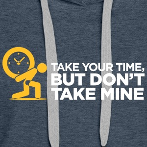 Take Your Time, But Don't Take Mine. - Women's Premium Hoodie