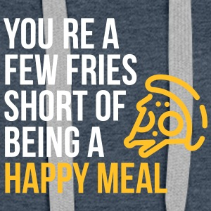 You're A Few Fries Short Of Being A Happy Meal. - Women's Premium Hoodie