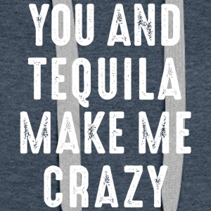 You and Tequila make me crazy. verrückt love Party - Frauen Premium Hoodie