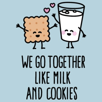 We go together like milk and cookies