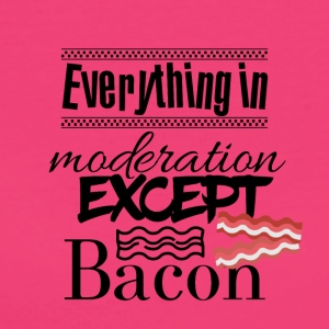 Everything in moderation except bacon - Women's Organic T-shirt