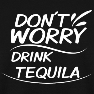 Don't Worry - Drink Tequila - Men's Sweatshirt