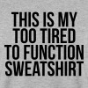 This is my too tired to function sweatshirt - Mannen sweater