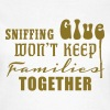 Sniffing Glue won't keep Families together - Women's T-Shirt