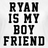 Ryan is my boyfriend - Vrouwen T-shirt