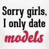 Sorry girls I only date models - Women's T-Shirt