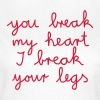 you break my heart I break your legs - Frauen T-Shirt