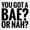 You got a bae? Or nah? - Camiseta mujer