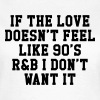 If The Love Doesn't Feel Like 90's r&b  - Frauen T-Shirt