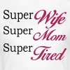 Super Mom Super Wife Super Tired  - Frauen T-Shirt