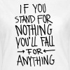 If You Stand For Nothing You´ll Fall For Anything - Women's T-Shirt