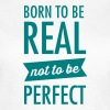 Born To Be Real - Not To Be Perfect - Camiseta mujer