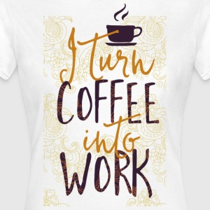 Turn Coffee in my work - Women's T-Shirt