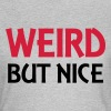 Weird but nice - Women's T-Shirt