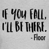 If You Fall, I'll Be There. -Floor - Frauen T-Shirt