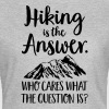 Hiking Is The Answer... - Women's T-Shirt